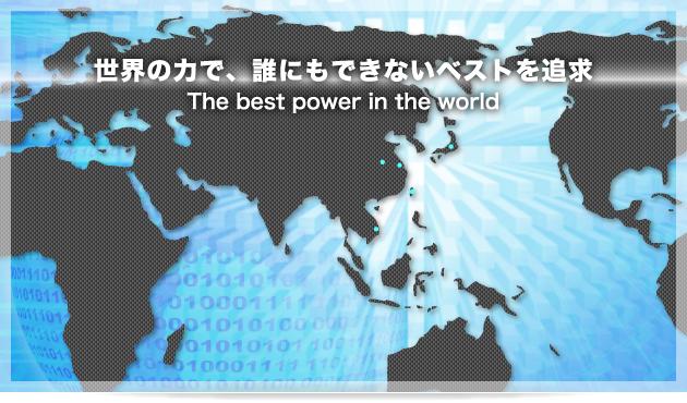世界の力で、誰にもできないベストを追求 The best power in the world